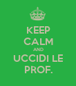 KEEP CALM AND UCCIDI LE PROF. - Personalised Poster large