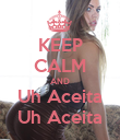 KEEP CALM AND Uh Aceita Uh Aceita - Personalised Poster large