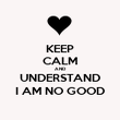 KEEP CALM AND UNDERSTAND I AM NO GOOD - Personalised Poster large
