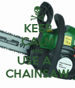 KEEP CALM AND USE A   CHAINSAW - Personalised Poster large