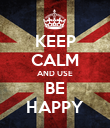 KEEP CALM AND USE BE HAPPY - Personalised Poster small