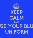KEEP CALM AND USE YOUR BLUE UNIFORM - Personalised Poster large