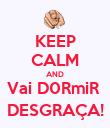 KEEP CALM AND Vai D0RmiR  DESGRAÇA! - Personalised Poster large