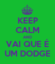 KEEP CALM AND VAI QUE É UM DODGE - Personalised Poster large