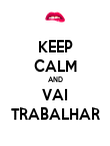 KEEP CALM AND VAI TRABALHAR - Personalised Poster large