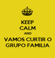 KEEP CALM AND VAMOS CURTIR O GRUPO FAMILIA - Personalised Poster large