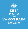 KEEP CALM AND VAMOS PARA BALEIA - Personalised Poster large