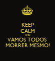 KEEP CALM AND VAMOS TODOS  MORRER MESMO! - Personalised Poster large