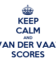 KEEP CALM AND VAN DER VAAT SCORES - Personalised Poster large