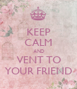 KEEP CALM AND VENT TO YOUR FRIEND - Personalised Poster large