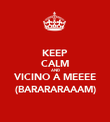 KEEP CALM AND VICINO A MEEEE (BARARARAAAM) - Personalised Poster large