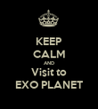 KEEP CALM AND Visit to EXO PLANET - Personalised Poster large