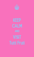 KEEP CALM AND VISIT Tutti Fruti - Personalised Poster large