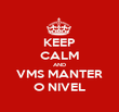 KEEP CALM AND VMS MANTER O NIVEL - Personalised Poster large