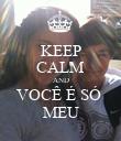 KEEP CALM AND VOCÊ É SÓ  MEU - Personalised Poster large