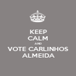 KEEP CALM AND VOTE CARLINHOS ALMEIDA - Personalised Poster large