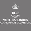 KEEP CALM AND VOTE CARLINHOS CARLINHOS ALMEIDA - Personalised Poster large