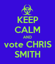 KEEP CALM AND vote CHRIS SMITH - Personalised Poster large