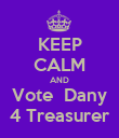 KEEP CALM AND Vote  Dany 4 Treasurer - Personalised Poster large
