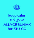 keep calm  and vote  for  ALLYCE BUNIAK for STU-CO - Personalised Poster large