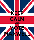 KEEP CALM AND VOTE MAXWELL - Personalised Poster large