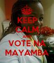 KEEP CALM AND VOTE NA MAYAMBA - Personalised Poster large