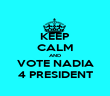 KEEP CALM AND VOTE NADIA 4 PRESIDENT - Personalised Poster large