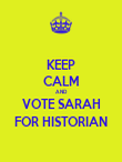 KEEP CALM AND VOTE SARAH FOR HISTORIAN - Personalised Poster large