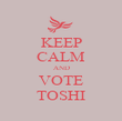 KEEP CALM AND VOTE TOSHI - Personalised Poster large