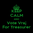 KEEP CALM AND Vote Vraj For Treasurer - Personalised Poster large