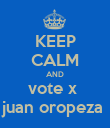 KEEP CALM AND vote x  juan oropeza  - Personalised Poster large