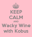KEEP CALM AND Wacky Wine with Kobus - Personalised Poster large