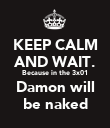 KEEP CALM AND WAIT. Because in the 3x01 Damon will be naked - Personalised Poster large