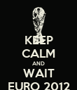 KEEP CALM AND WAIT EURO 2012 - Personalised Poster large