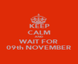 KEEP CALM AND WAIT FOR 09th NOVEMBER - Personalised Poster large