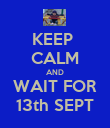 KEEP  CALM AND WAIT FOR 13th SEPT - Personalised Poster large