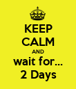 KEEP CALM AND wait for... 2 Days - Personalised Poster large