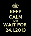 KEEP CALM AND WAIT FOR  24.1.2013 - Personalised Poster large