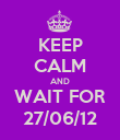 KEEP CALM AND WAIT FOR 27/06/12 - Personalised Poster large