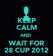 KEEP CALM AND  WAIT FOR 28 CUP 2012 - Personalised Poster large
