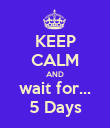KEEP CALM AND wait for... 5 Days - Personalised Poster large
