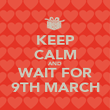 KEEP CALM AND WAIT FOR 9TH MARCH - Personalised Poster large