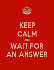 KEEP CALM AND WAIT FOR AN ANSWER - Personalised Poster large