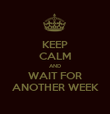 KEEP CALM AND WAIT FOR ANOTHER WEEK - Personalised Poster large