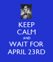 KEEP CALM AND WAIT FOR APRIL 23RD - Personalised Poster large