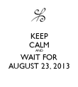 KEEP CALM AND WAIT FOR AUGUST 23, 2013 - Personalised Poster large