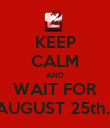 KEEP CALM AND WAIT FOR AUGUST 25th.  - Personalised Poster large