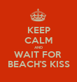 KEEP CALM AND WAIT FOR  BEACH'S KISS - Personalised Poster large
