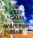 KEEP CALM AND WAIT FOR BLUE - Personalised Poster large