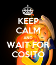 KEEP CALM AND WAIT FOR COSITO - Personalised Poster large